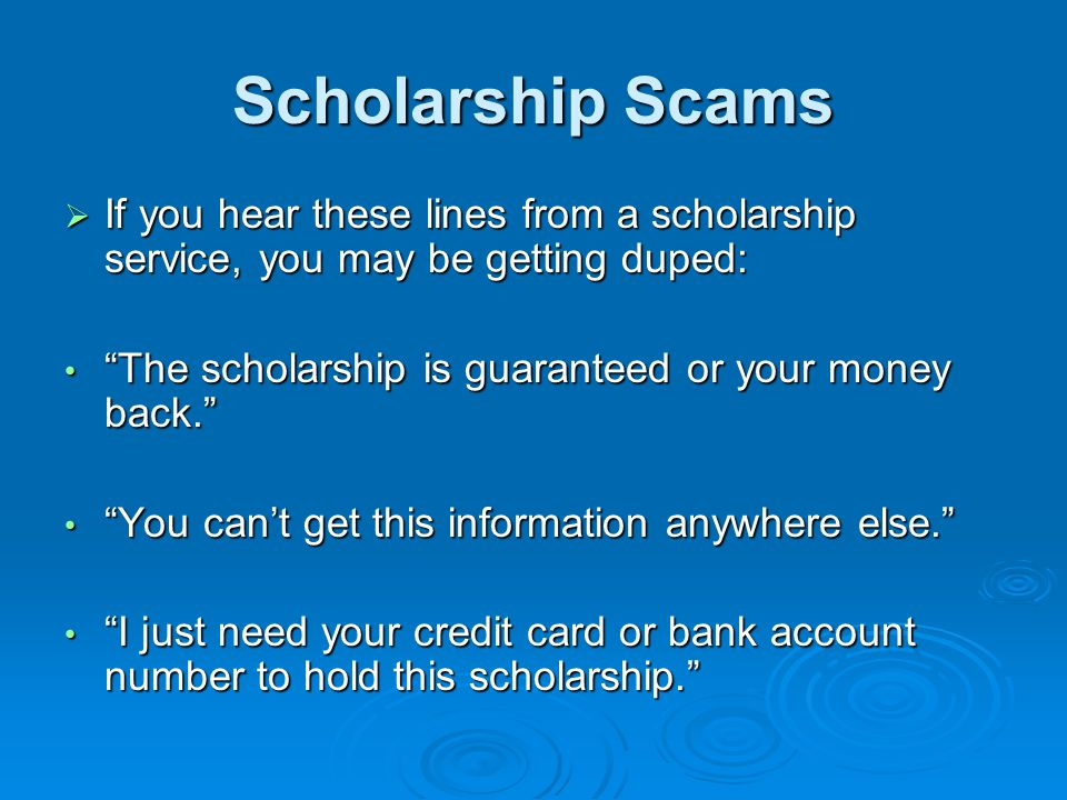 Scholarship Scams If you hear these lines from a scholarship service, you may be getting duped: The scholarship is guaranteed or your money back.