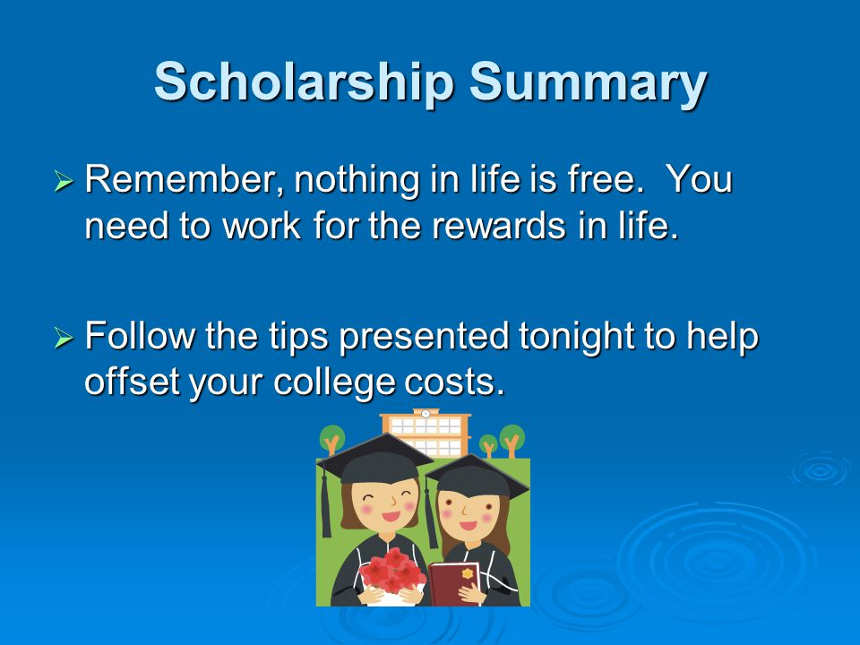 Scholarship Summary Remember, nothing in life is free. You need to work for the rewards in life.