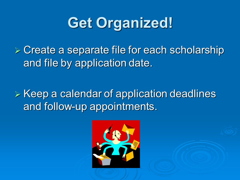 Get Organized! Create a separate file for each scholarship and file by application date.