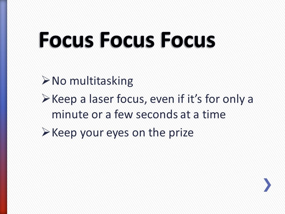 Focus Focus Focus No multitasking
