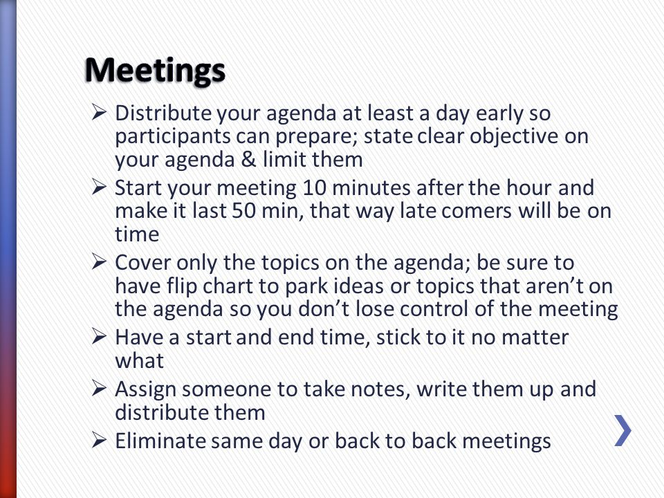 Meetings Distribute your agenda at least a day early so participants can prepare; state clear objective on your agenda & limit them.
