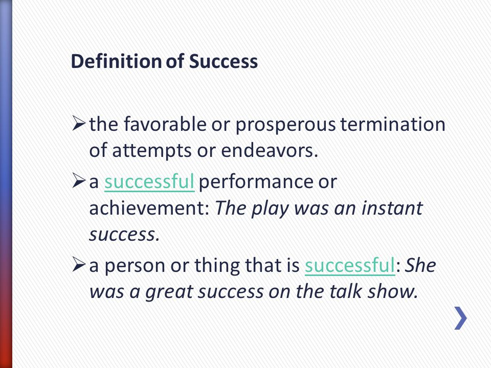 Definition of Success the favorable or prosperous termination of attempts or endeavors.