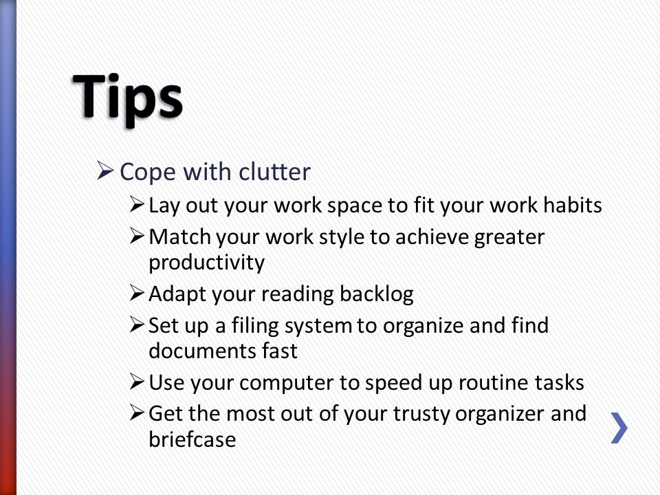 Tips Cope with clutter Lay out your work space to fit your work habits