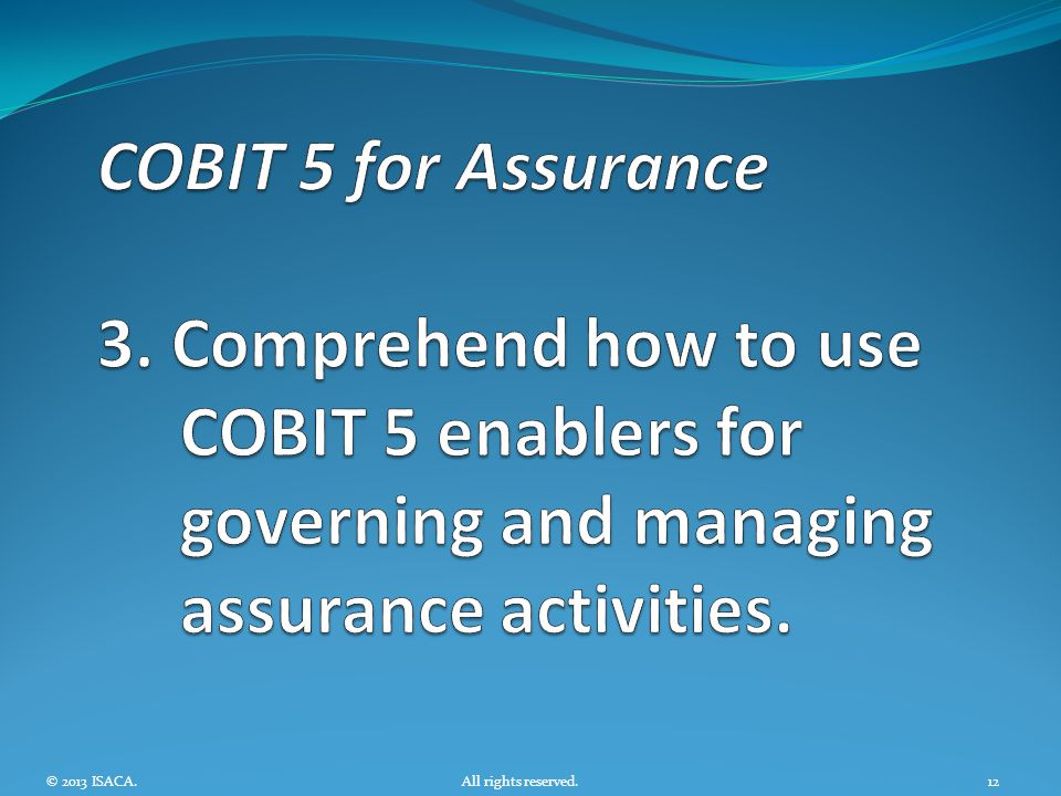 COBIT 5 for Assurance 3. Comprehend how to use COBIT 5 enablers for governing and managing assurance activities.