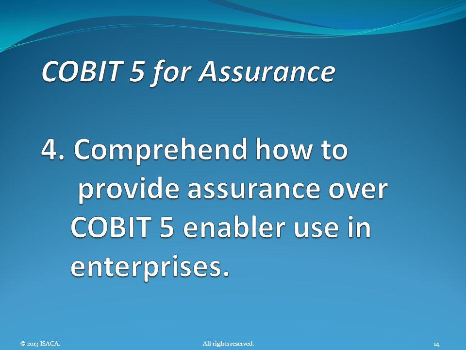 COBIT 5 for Assurance 4. Comprehend how to provide assurance over COBIT 5 enabler use in enterprises.