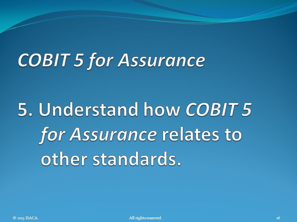 COBIT 5 for Assurance 5. Understand how COBIT 5 for Assurance relates to other standards.
