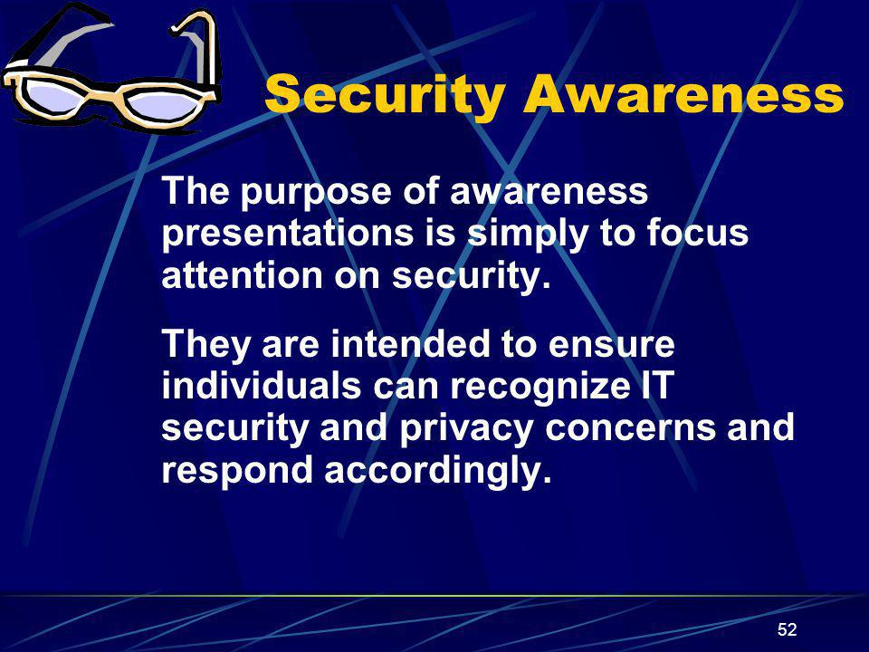 Security Awareness The purpose of awareness presentations is simply to focus attention on security.