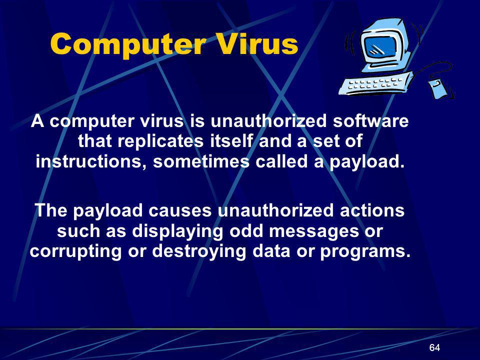 Computer Virus A computer virus is unauthorized software that replicates itself and a set of instructions, sometimes called a payload.