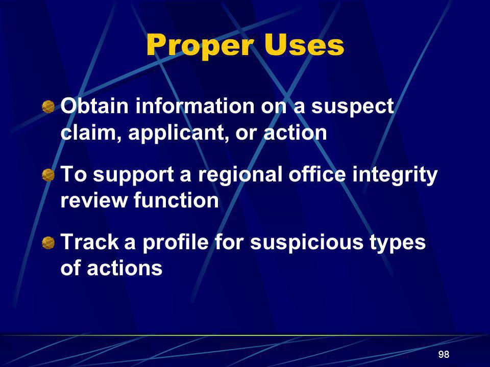 Proper Uses Obtain information on a suspect claim, applicant, or action. To support a regional office integrity review function.