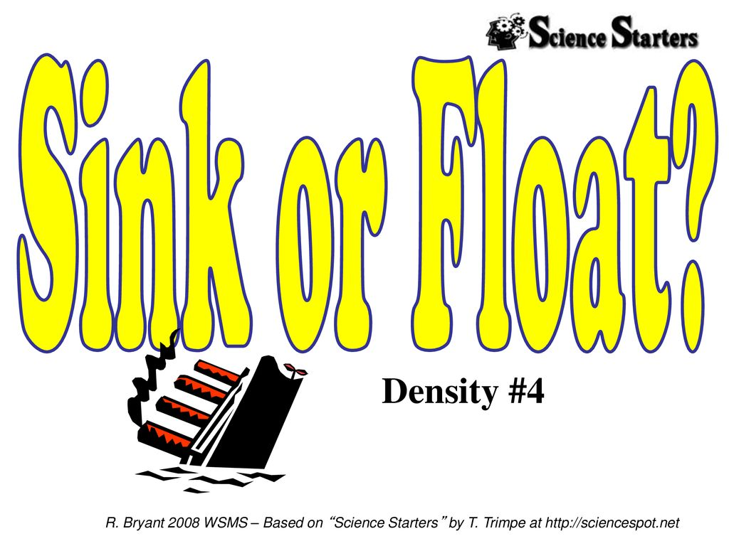 Sink or Float. Density #4. R. Bryant 2008 WSMS – Based on Science Starters by T.