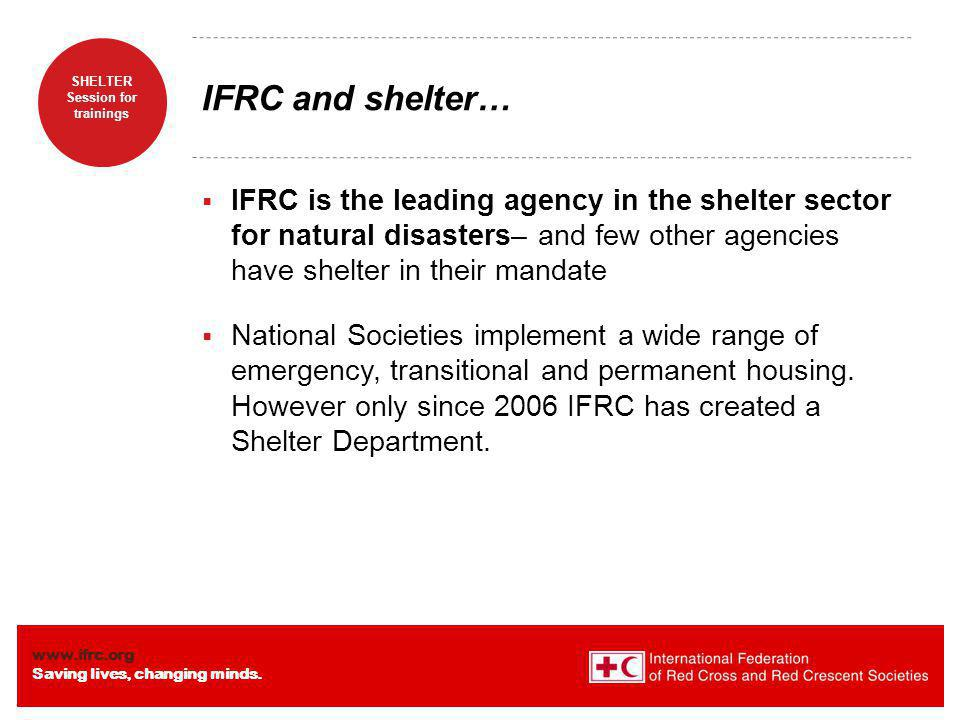 IFRC and shelter… IFRC is the leading agency in the shelter sector for natural disasters– and few other agencies have shelter in their mandate.