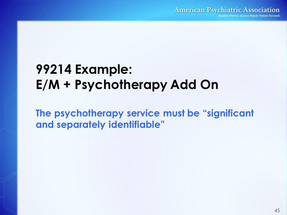 99214 Example: E/M + Psychotherapy Add On The psychotherapy service must be significant and separately identifiable