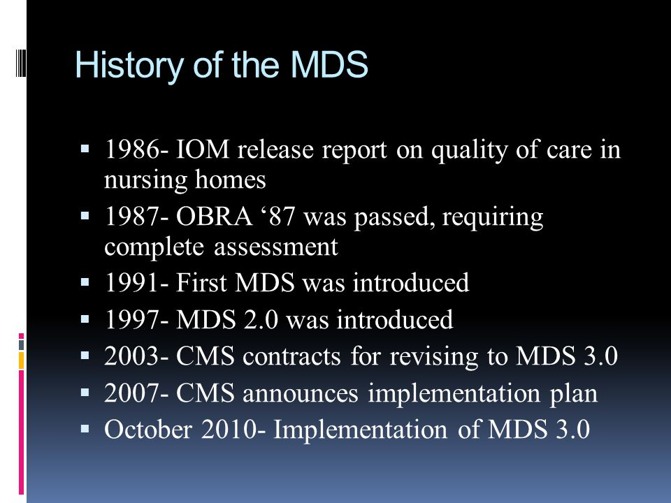 History of the MDS 1986- IOM release report on quality of care in nursing homes. 1987- OBRA '87 was passed, requiring complete assessment.