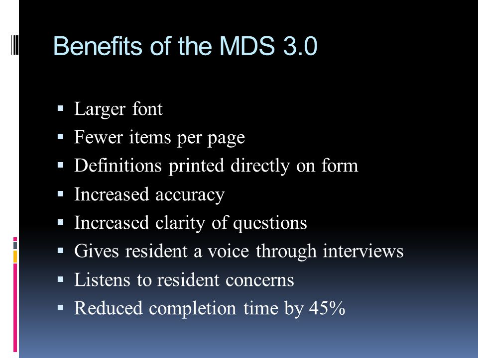 Benefits of the MDS 3.0 Larger font Fewer items per page