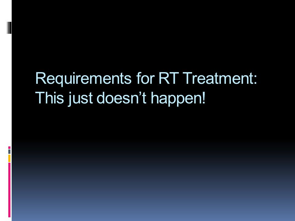 Requirements for RT Treatment: This just doesn't happen!