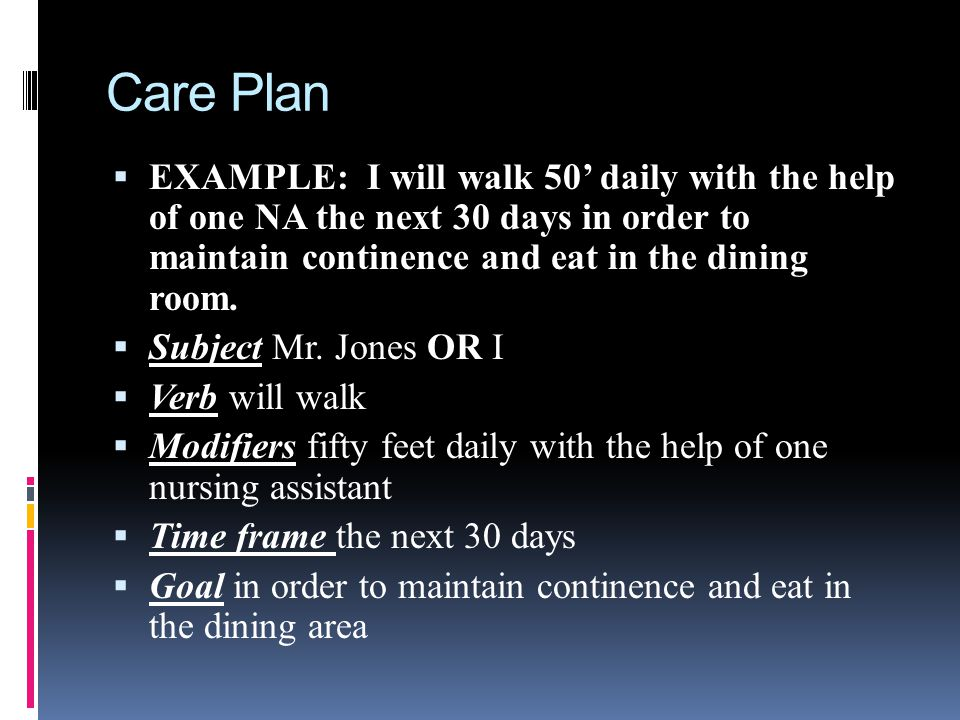 Care Plan EXAMPLE: I will walk 50' daily with the help of one NA the next 30 days in order to maintain continence and eat in the dining room.