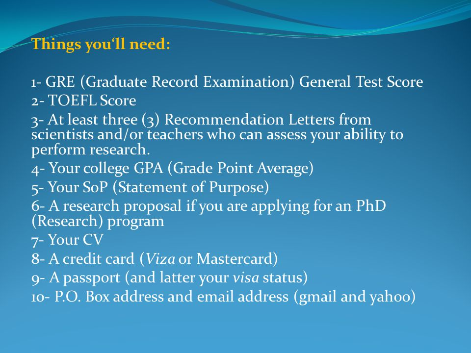 Things you'll need: 1- GRE (Graduate Record Examination) General Test Score. 2- TOEFL Score.