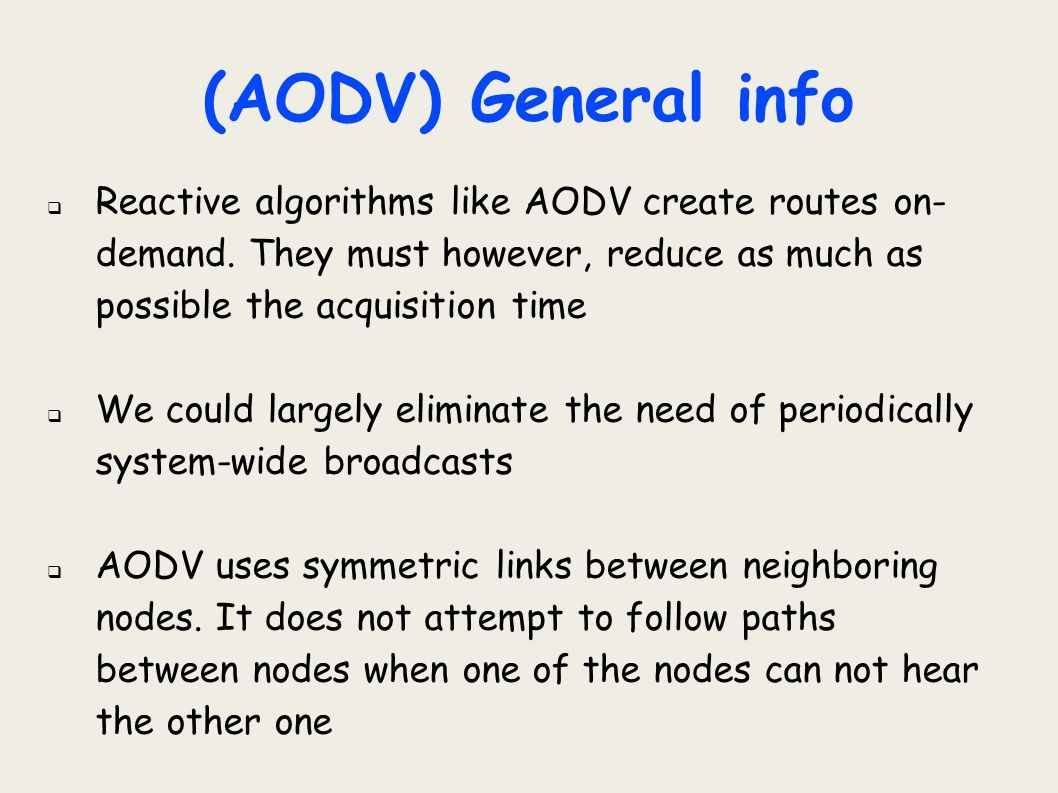 (AODV) General info Reactive algorithms like AODV create routes on-demand. They must however, reduce as much as possible the acquisition time.