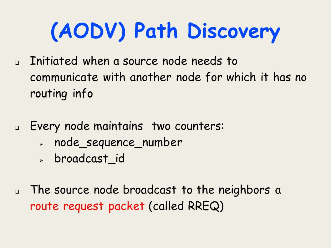(AODV) Path Discovery Initiated when a source node needs to communicate with another node for which it has no routing info.