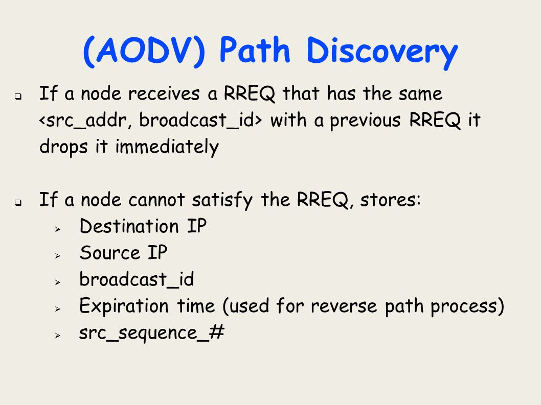 (AODV) Path Discovery If a node receives a RREQ that has the same <src_addr, broadcast_id> with a previous RREQ it drops it immediately.