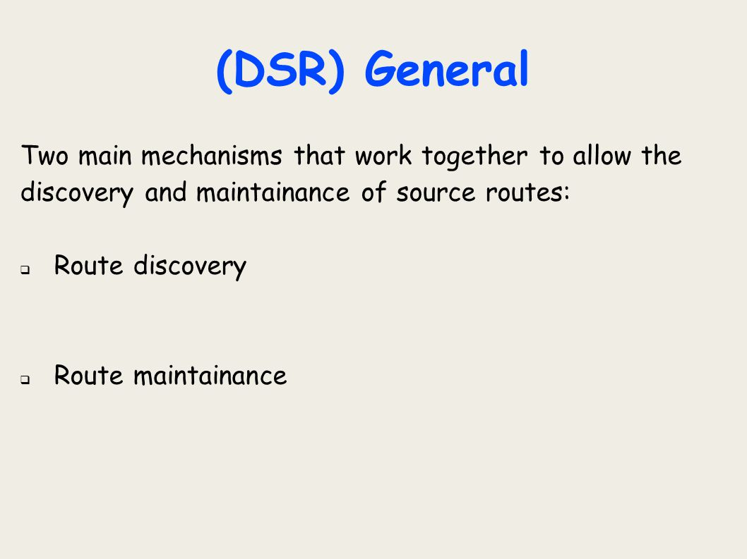 (DSR) General Two main mechanisms that work together to allow the discovery and maintainance of source routes: