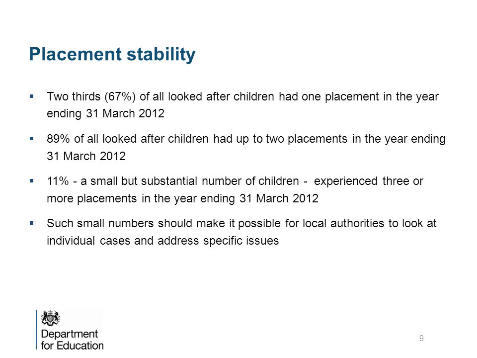 Placement stability Two thirds (67%) of all looked after children had one placement in the year ending 31 March 2012.