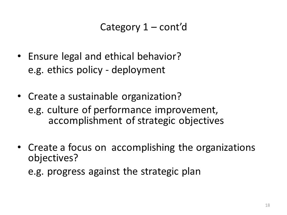 Category 1 – cont'd Ensure legal and ethical behavior e.g. ethics policy - deployment. Create a sustainable organization