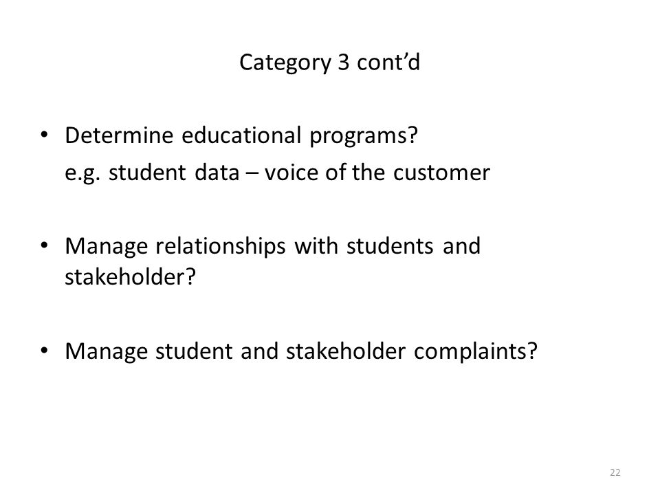 Category 3 cont'd Determine educational programs e.g. student data – voice of the customer. Manage relationships with students and stakeholder