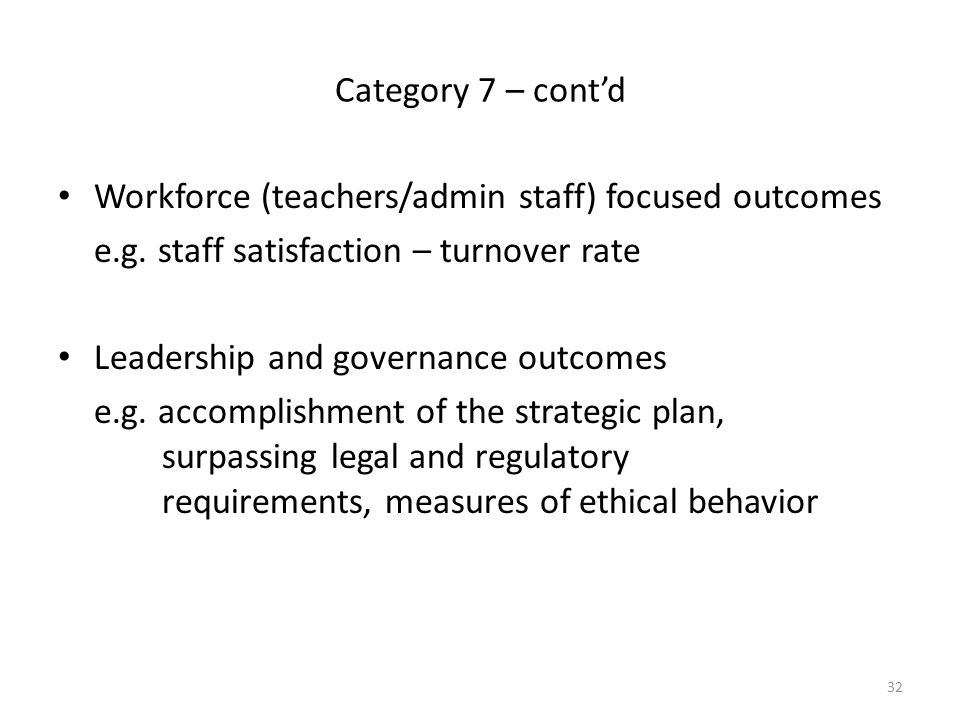Category 7 – cont'd Workforce (teachers/admin staff) focused outcomes. e.g. staff satisfaction – turnover rate.