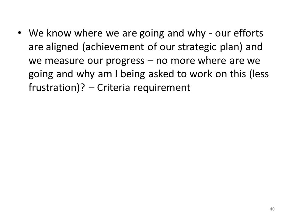We know where we are going and why - our efforts are aligned (achievement of our strategic plan) and we measure our progress – no more where are we going and why am I being asked to work on this (less frustration).