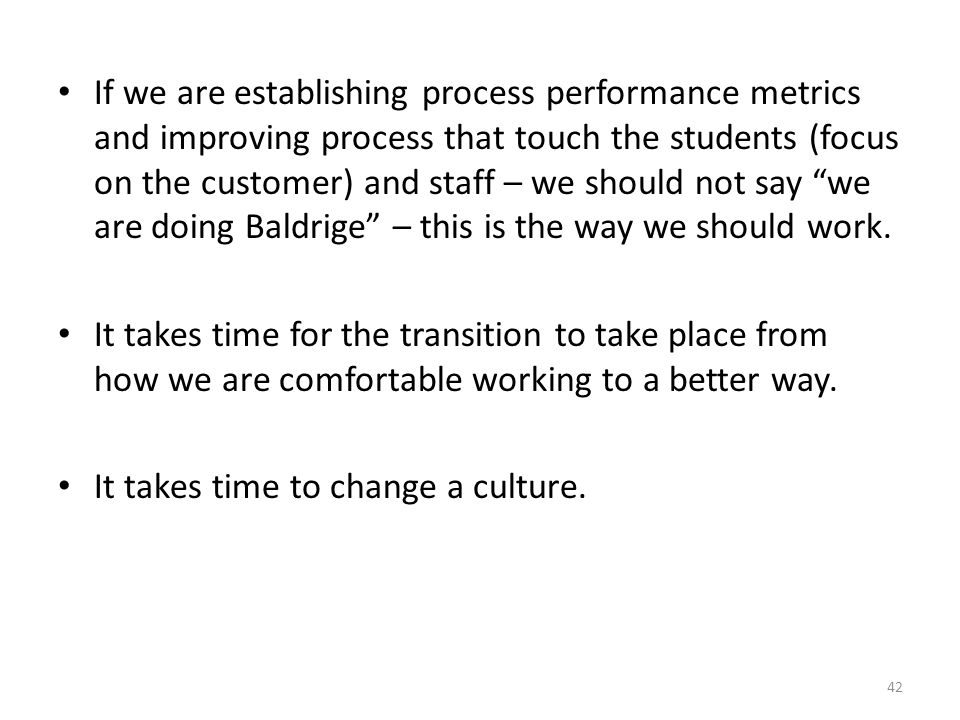 If we are establishing process performance metrics and improving process that touch the students (focus on the customer) and staff – we should not say we are doing Baldrige – this is the way we should work.