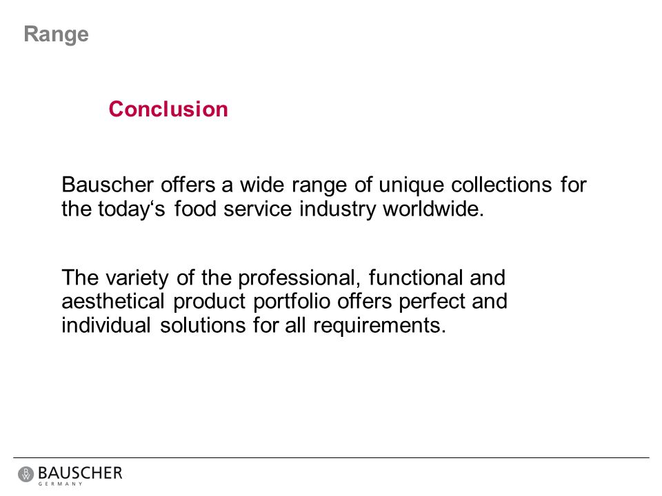 Range Conclusion. Bauscher offers a wide range of unique collections for the today's food service industry worldwide.