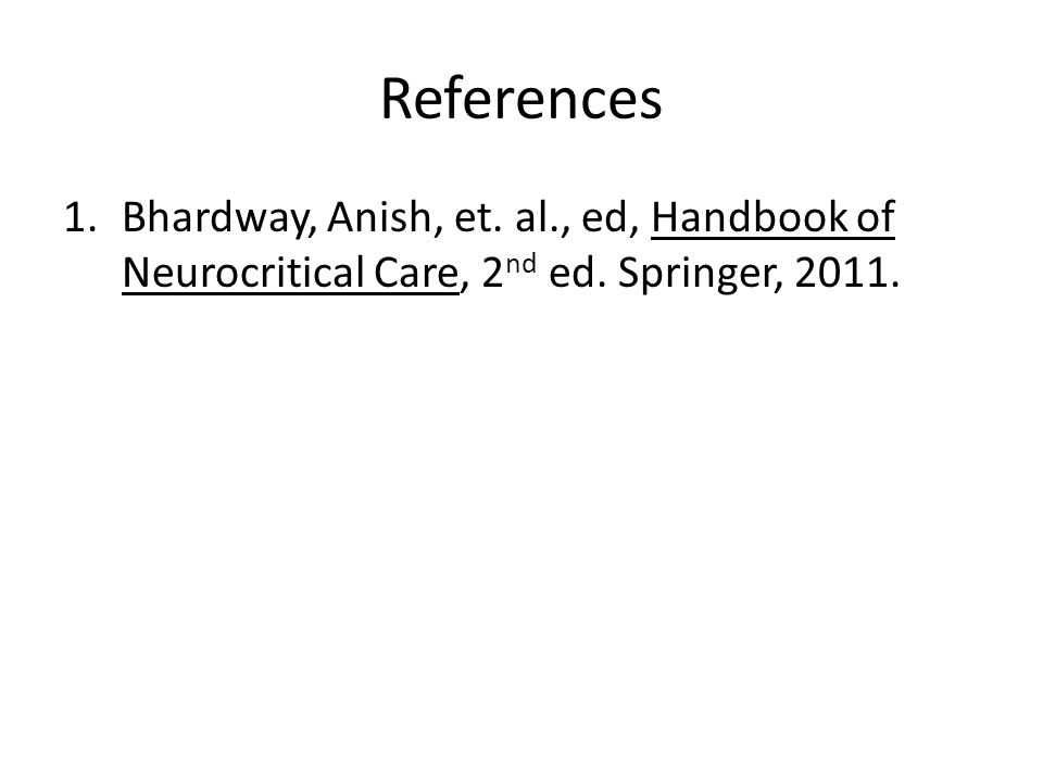 References Bhardway, Anish, et. al., ed, Handbook of Neurocritical Care, 2nd ed. Springer, 2011.