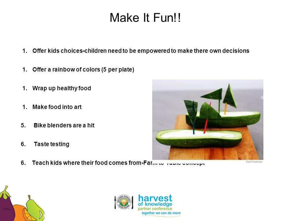 Make It Fun!! Offer kids choices-children need to be empowered to make there own decisions. Offer a rainbow of colors (5 per plate)