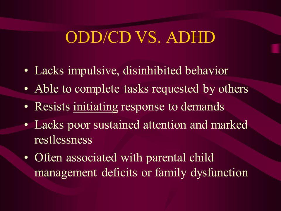 ODD/CD VS. ADHD Lacks impulsive, disinhibited behavior