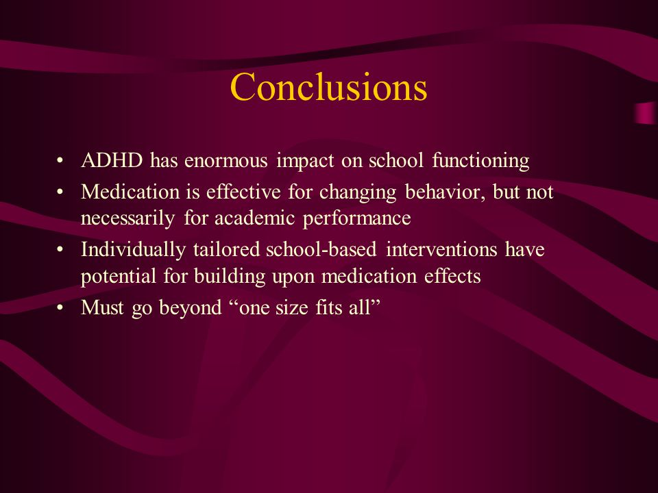 Conclusions ADHD has enormous impact on school functioning