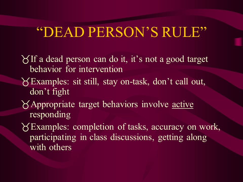 DEAD PERSON'S RULE If a dead person can do it, it's not a good target behavior for intervention.