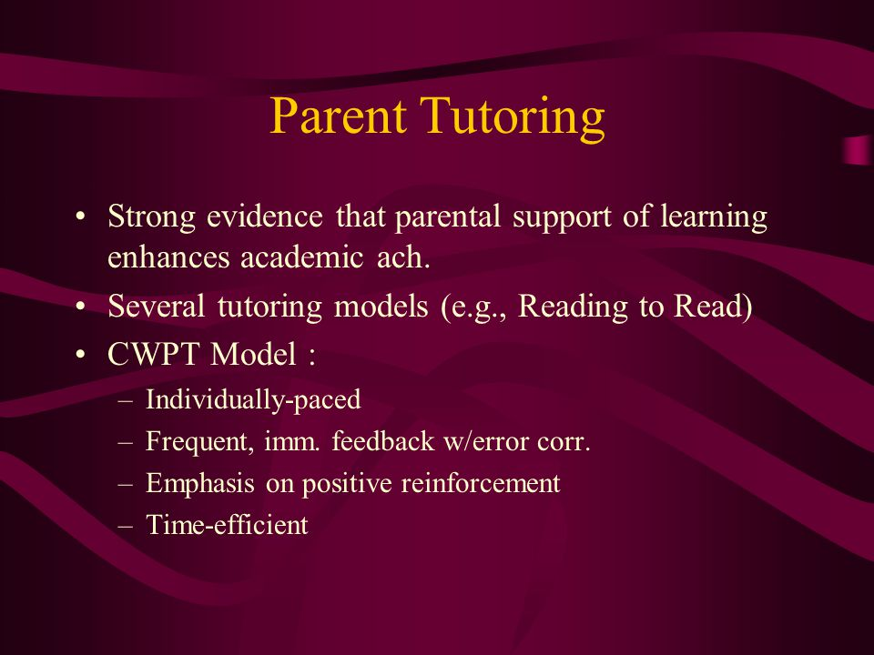 Parent Tutoring Strong evidence that parental support of learning enhances academic ach. Several tutoring models (e.g., Reading to Read)