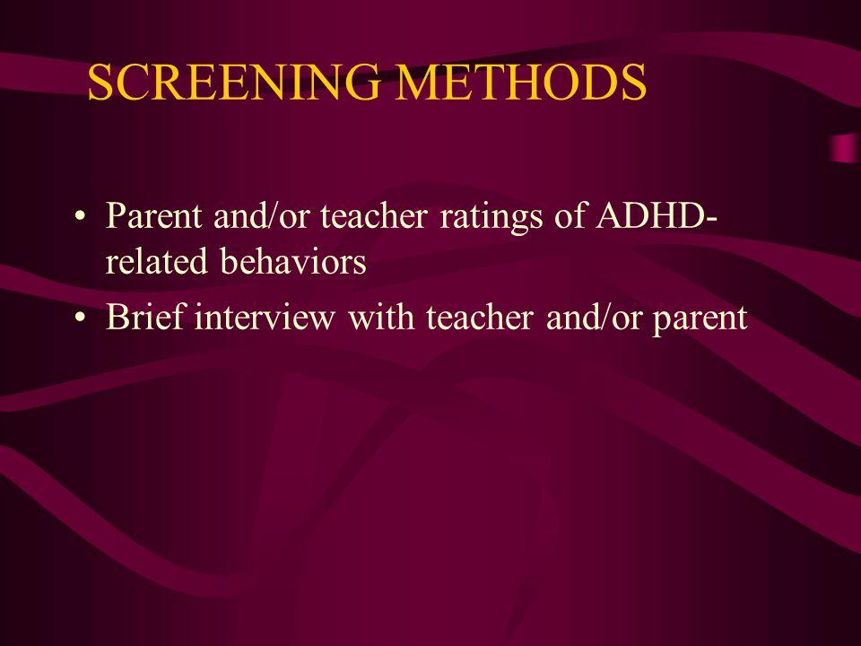 SCREENING METHODS Parent and/or teacher ratings of ADHD-related behaviors.