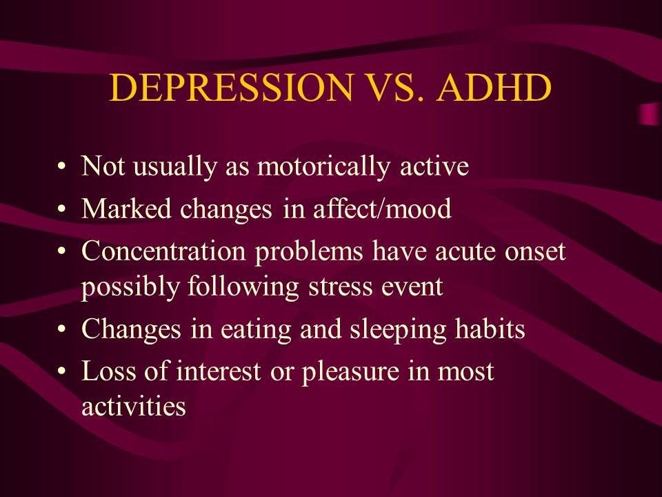 DEPRESSION VS. ADHD Not usually as motorically active