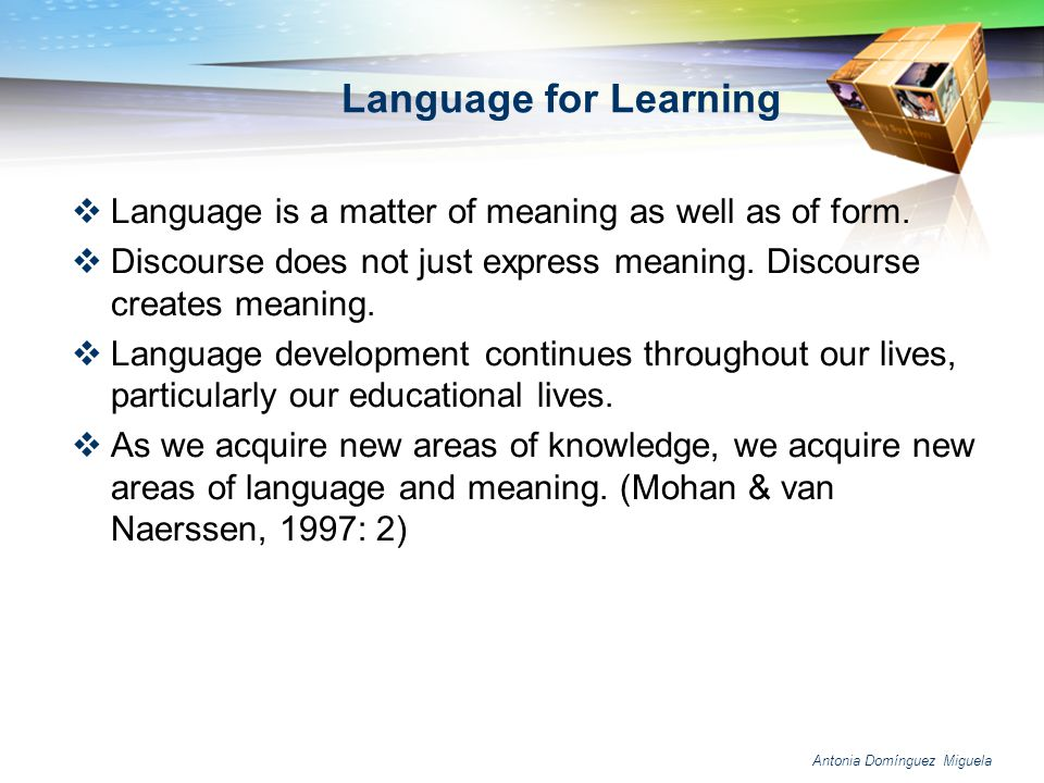 Language for Learning Language is a matter of meaning as well as of form. Discourse does not just express meaning. Discourse creates meaning.