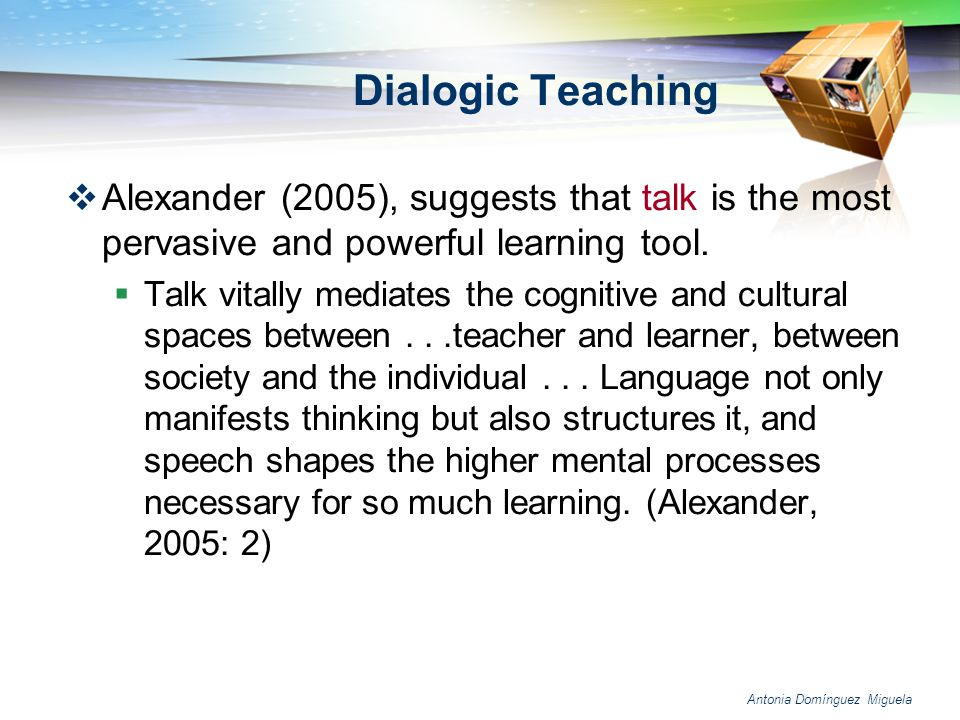 Dialogic Teaching Alexander (2005), suggests that talk is the most pervasive and powerful learning tool.