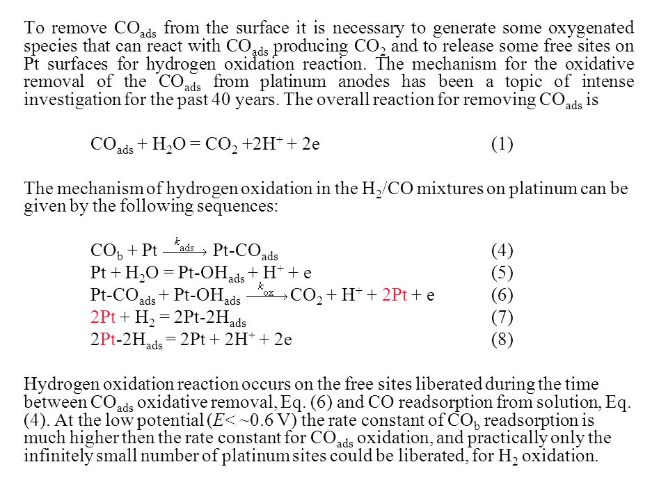 To remove COads from the surface it is necessary to generate some oxygenated species that can react with COads producing CO2 and to release some free sites on Pt surfaces for hydrogen oxidation reaction. The mechanism for the oxidative removal of the COads from platinum anodes has been a topic of intense investigation for the past 40 years. The overall reaction for removing COads is