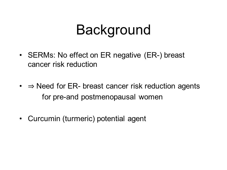 Background SERMs: No effect on ER negative (ER-) breast cancer risk reduction. ⇒ Need for ER- breast cancer risk reduction agents.