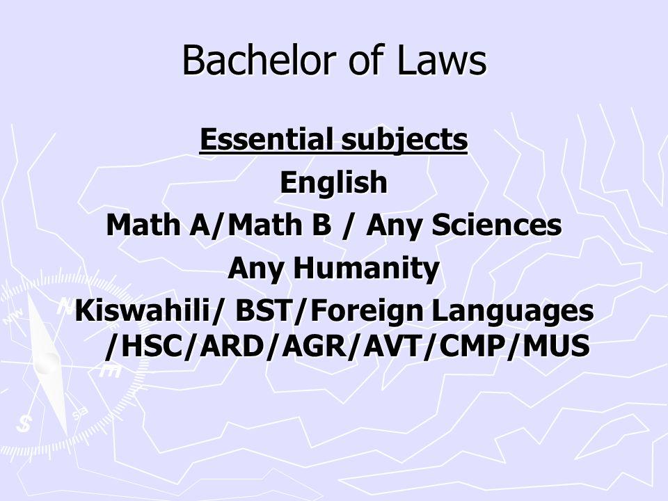 Bachelor of Laws Essential subjects English Math A/Math B / Any Sciences Any Humanity Kiswahili/ BST/Foreign Languages /HSC/ARD/AGR/AVT/CMP/MUS