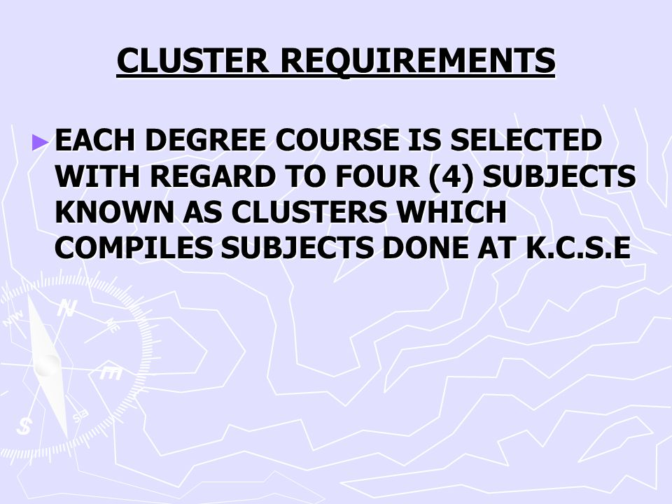 CLUSTER REQUIREMENTS EACH DEGREE COURSE IS SELECTED WITH REGARD TO FOUR (4) SUBJECTS KNOWN AS CLUSTERS WHICH COMPILES SUBJECTS DONE AT K.C.S.E.