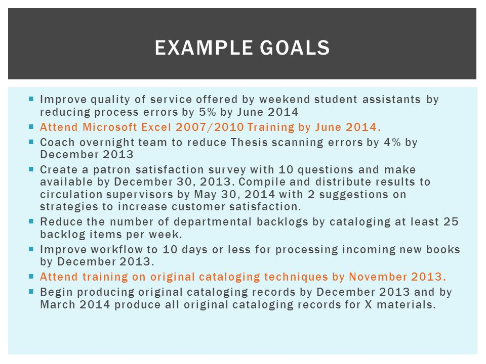 Example Goals Improve quality of service offered by weekend student assistants by reducing process errors by 5% by June 2014.