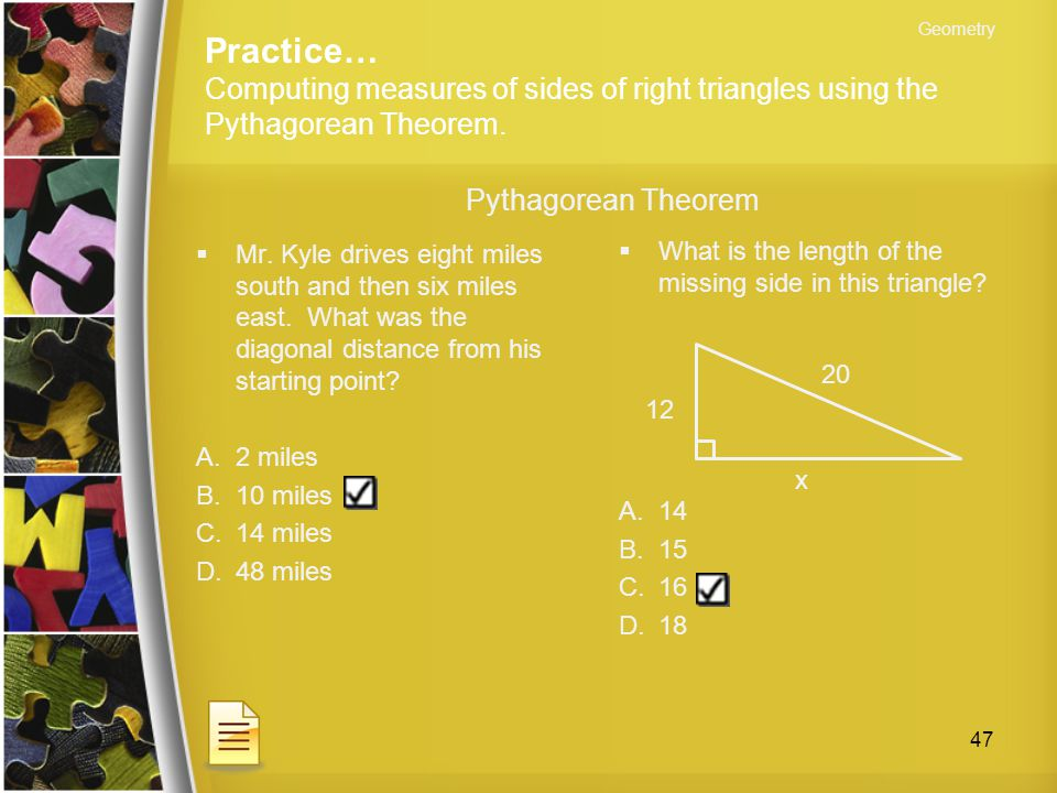 Geometry Practice… Computing measures of sides of right triangles using the Pythagorean Theorem. Pythagorean Theorem.