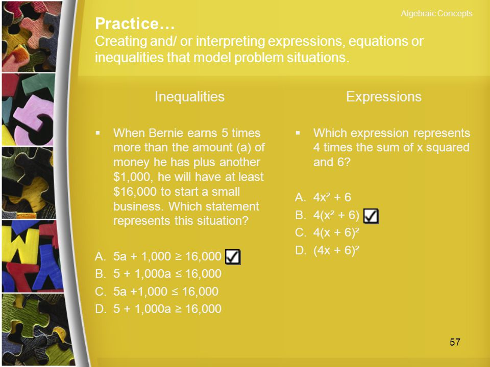Algebraic Concepts Practice… Creating and/ or interpreting expressions, equations or inequalities that model problem situations.