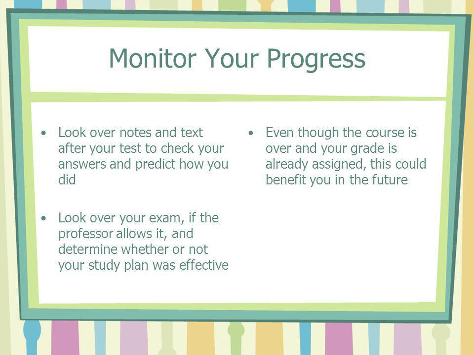 Monitor Your Progress Look over notes and text after your test to check your answers and predict how you did.